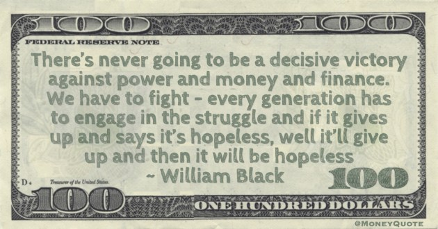 William Black There's never going to be a decisive victory against power and money and finance. We have to fight - every generation has to engage in the struggle quote