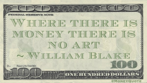 Where there is money there is no art -- William Blake
