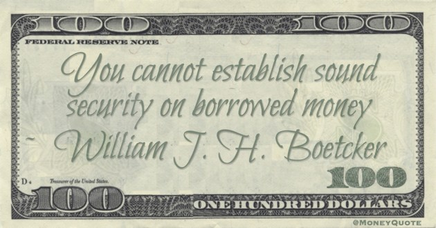 William J. H. Boetcker You cannot establish sound security on borrowed money quote