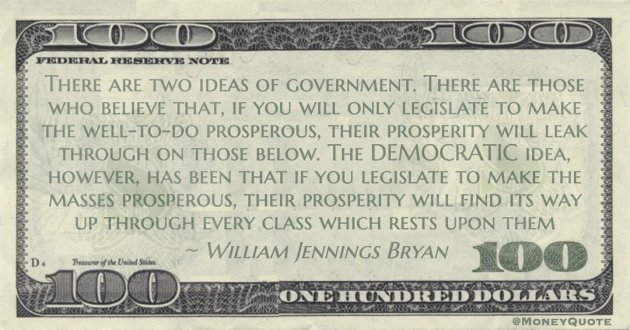 legislate to make the masses prosperous, their prosperity will find its way up through every class which rests upon them Quote
