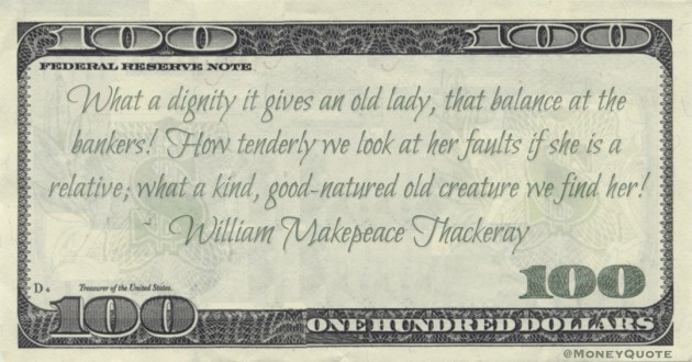What a dignity it gives an old lady, that balance at the bankers! How tenderly we look at her faults if she is a relative; what a kind, good-natured old creature we find her! Quote