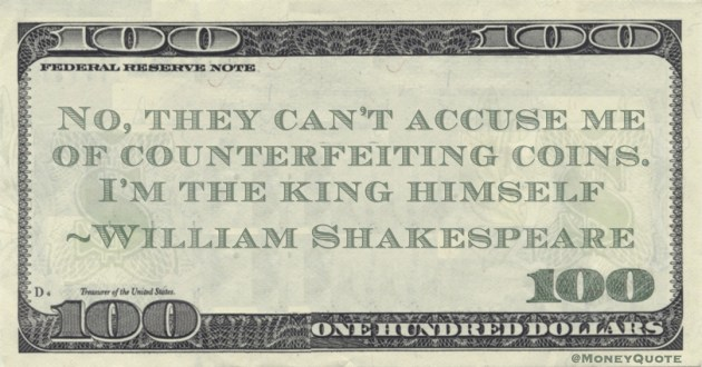 No, they can't accuse me of counterfeiting coins. I'm the king himself Quote