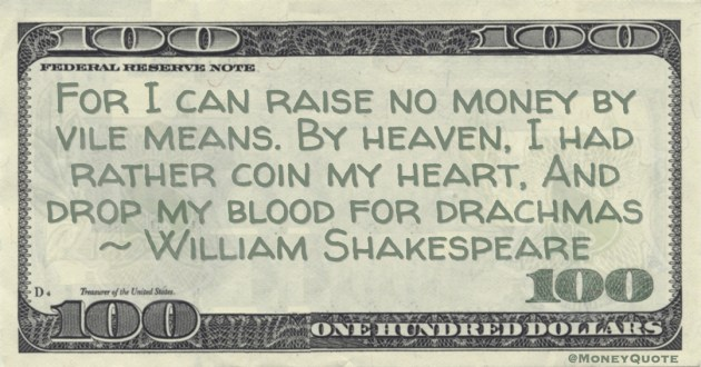 William Shakespeare For I can raise no money by vile means. By heaven, I had rather coin my heart, And drop my blood for drachmas quote