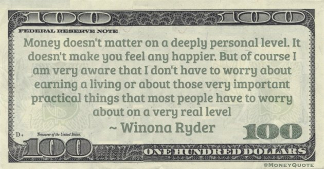 Money doesn't matter on a deeply personal level. It doesn't make you feel any happier. But of course I am very aware that I don't have to worry about earning a living Quote