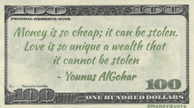 Younus AlGohar Money is cheap, can be Stolen. Love Wealth Unique - cannot be stolen Quote