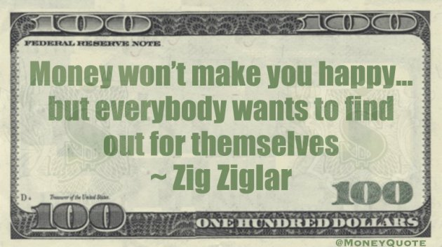 Money won't make you happy... but everybody wants to find out for themselves Quote
