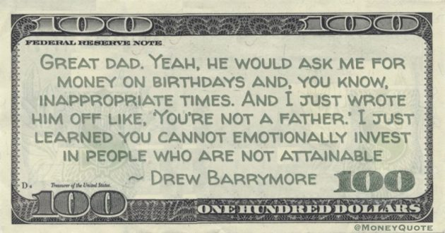 Great dad. Yeah, he would ask me for money on birthdays and, you know, inappropriate times. And I just wrote him off like, 'You're not a father.' I just learned you cannot emotionally invest in people who are not attainable Quote