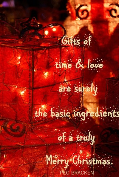"""Gifts of time and love are surely basic ingredients of a truly Merry Christmas."", by Peggy Bracken"