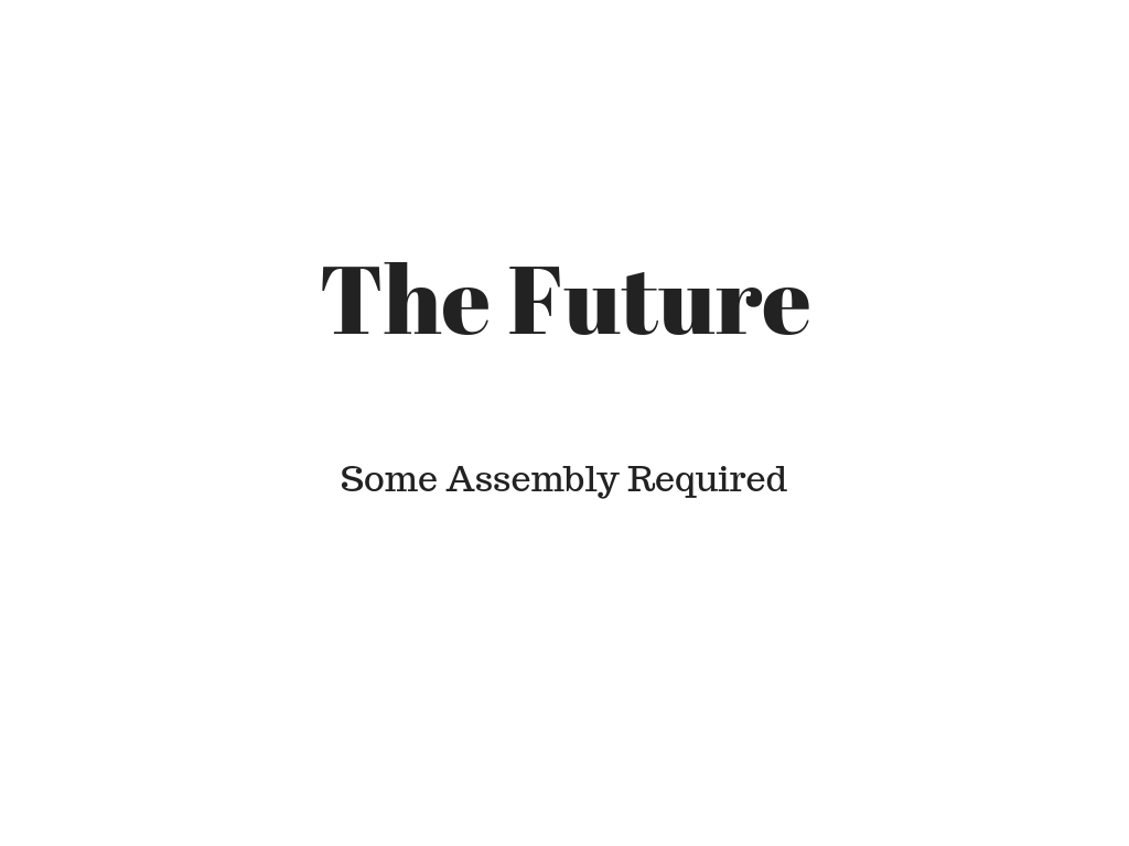 The Future: Some Assembly Required