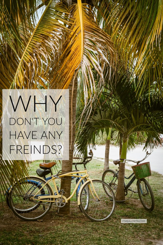 Why don't you have any freinds?