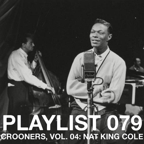 Playlist 079: Crooners, Vol. 04: Nat King Cole