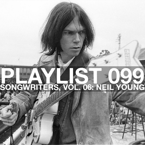 Playlist 099: Songwriters, Vol. 06: Neil Young