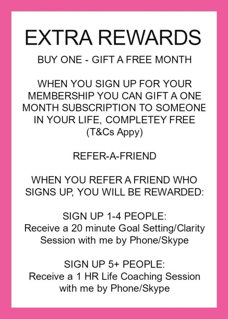 buy one and sign up and gift one free month subscription to someone in your life for free t&cs apply refer-a-friend when you refer a friend who signs up you will be rewarded sign up 1-4 people and get a 20 minute goal setting clarity session with e by phone/skype sign up 5+ people and get a one hour life coaching session with me by phone/skype