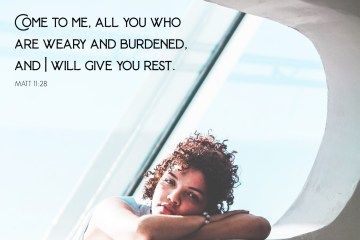 Come to me all you who are weary, and I will give you rest