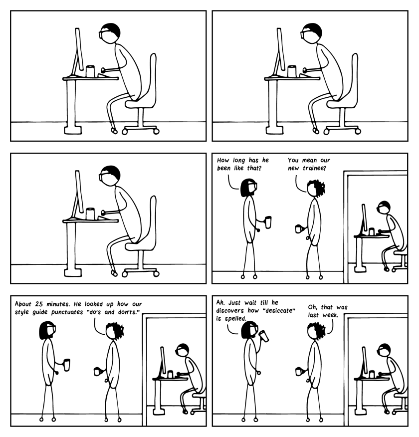 """Six-frame cartoon. The first three frames show a young editor staring incredulously at his computer screen, not moving. In frame 4, the image pans out to show him in an office, while two experienced editors talk outside of it. Bespectacled editor says """"How long has he been like that?"""" Curly-haired editor says, """"You mean the new trainee?"""" In frame 5, Curly-haired editor continues, """"About 25 minutes. He looked up how our style guide punctuates """"do's and don'ts."""" Final frame, Bespectacled editor says, """"Ah. Just wait till he discovers how 'desiccate' is spelled."""" Curly-haired editor says, """"Oh, that was last week."""""""