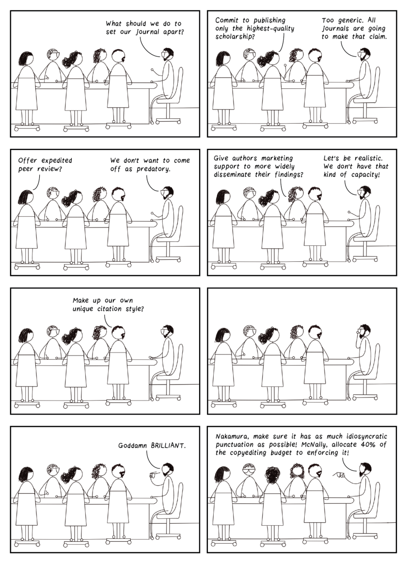 """Eight-frame cartoon. Frame 1: Several people sit around a boardroom table. The person at the head of the table, presumably the editor-in-chief, says, """"What should we do to set our journal apart?"""" Frame 2: One person raises their hand and says, """"Commit to publishing only the highest-quality scholarship?"""" Editor-in-chief says, """"Too generic. All journals are going to make that claim."""" Frame 3: Someone else says, """"Offer expedited peer review?"""" Editor-in-chief says, """"We don't want to come off as predatory."""" Frame 3: Someone else says, """"Give authors marketing support to more widely disseminate their findings?"""" Editor-in-chief says, """"Let's be realistic. We don't have that kind of capacity!"""" Frame 5: Someone says, """"Make up our own unique citation style?"""" Frame 6: Editor-in-chief is silent but reaches for his glasses. Frame 7: He takes his glasses off pensively, then says, """"Goddamn BRILLIANT."""" Frame 8: He says, """"Nakamura, make sure it has as much idiosyncratic punctuation as possible! McNally, allocate 40% of the copyediting budget to enforcing it!"""""""