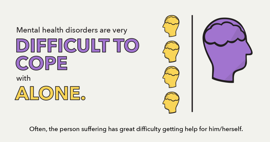 Mental health disorders are very difficult to cope with alone.