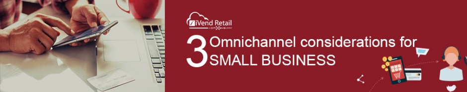 3 omnichannel considerations for small businesses