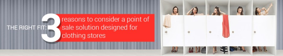 The right fit-3 reasons to consider a point of sale solution designed for clothing stores