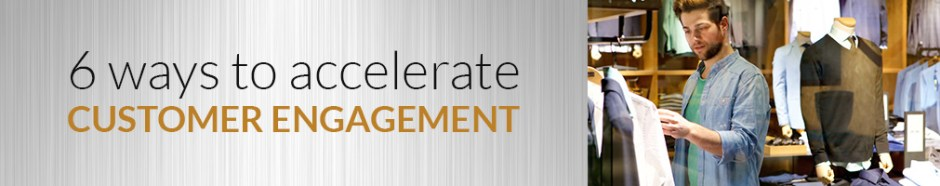 6 ways to accelerate customer engagement-