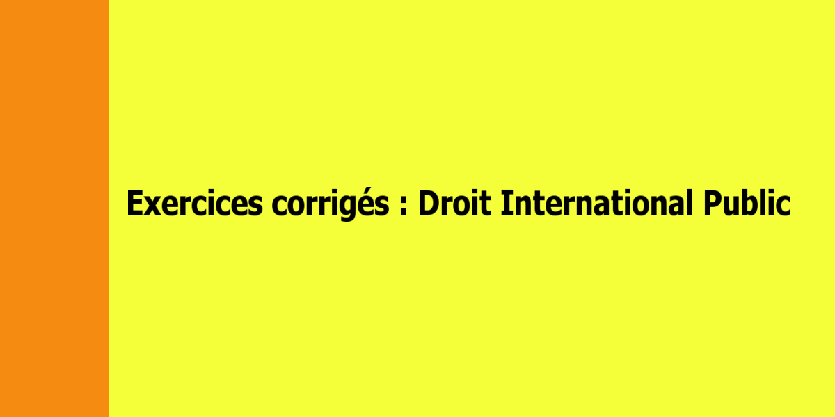 Exercices corrigés de Droit International Public