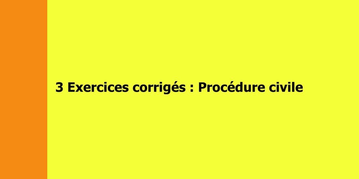 3 exercices corrigés de procédure civile