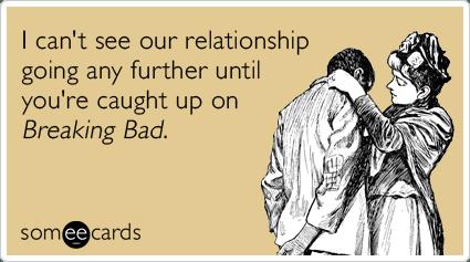 breaking-bad-breaking-up-relationship-flirting-ecards-someecards
