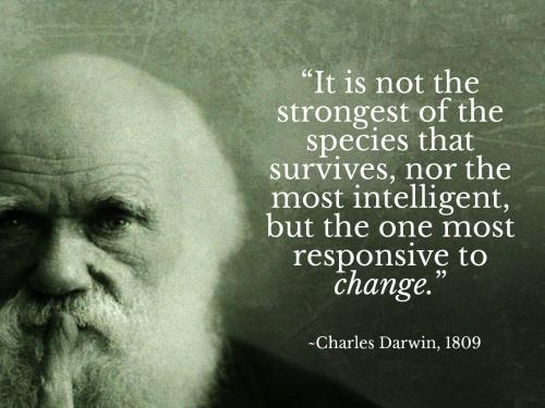 It is not the strongest of the species that survives, nor the most intelligent, but the one most responsive to change. -Charles Darwin, 1809