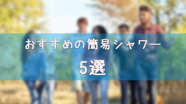 おすすめの簡易シャワーランキング5選!選び方も【キャンプ/アウトドア/防災に】