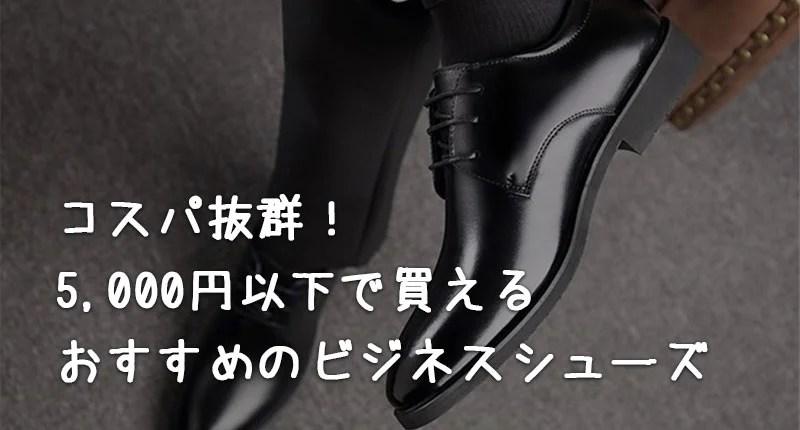 【ビジネスシューズ】5,000円以下で買えるセンスの良い革靴5選【安く見えない】