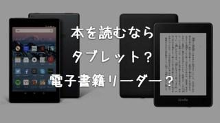 本を読むなら電子書籍専用端末とタブレットどっちがおすすめ?【違いを比較して解説】