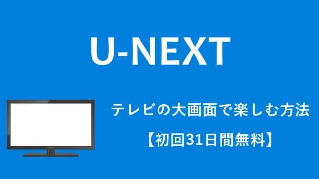 【2019最新】U-NEXTをテレビの大画面で見る全方法(9つ)をおすすめ順に紹介