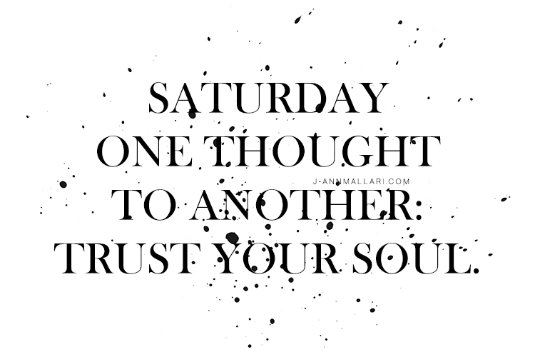 Saturday One Thought To Another: Trust Your Soul.