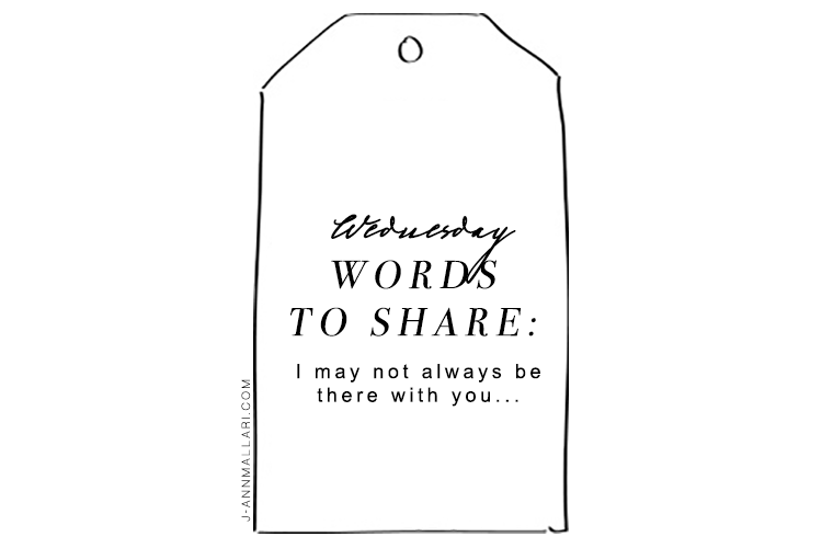 Wednesday Words To Share: I may not always be there with you…