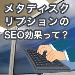 SEO目的のmeta description(メタ ディスクリプション)はやめにしないか?