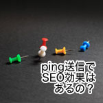 【SEO効果】日に数回更新するブログにping送信は必要か?