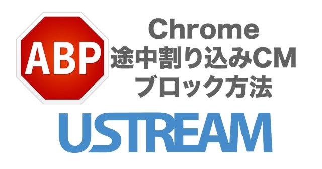 Chrome で Ustream の途中割り込みCMをスキップする方法