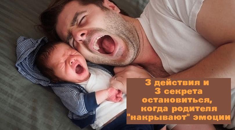 3 действия и 3 секрета остановиться, когда родителя «накрывают» эмоции