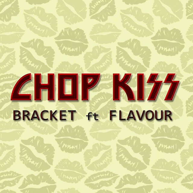 Bracket - Chop Kiss ft. Flavour (Prod. By MasterKraft)