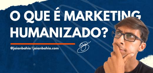 O que é Marketing Humanizado - Jaian Bahia