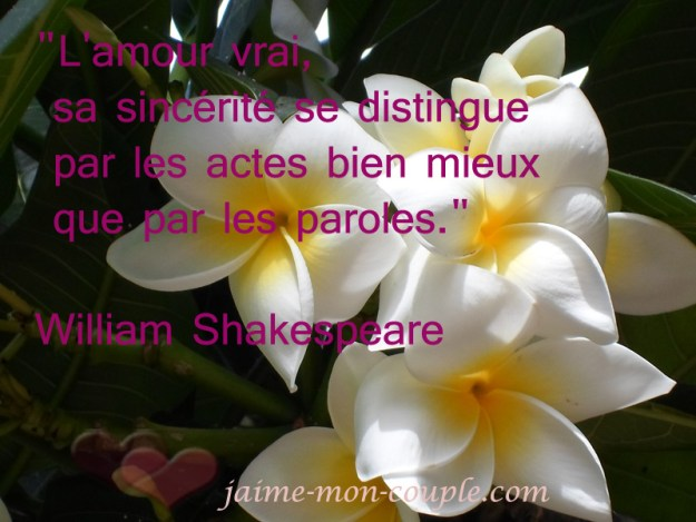 """L'amour vrai, sa sincérité se distingue par les actes bien mieux que par les paroles."" William Shakespeare"