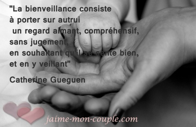 """""""La bienveillance consiste à porter sur autrui un regard aimant, compréhensif, sans jugement, en souhaitant qu'il se sente bien, et en y veillant"""" Catherine Gueguen"""