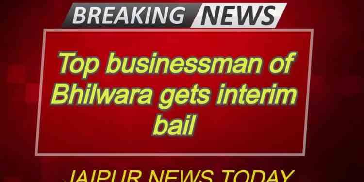 Top businessman of Bhilwara gets interim bail