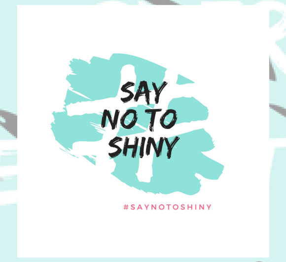 Empowering Women With The #SayNoToShiny Campaign