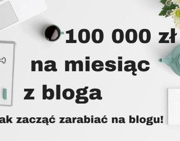 Jak zacząć zarabiać na blogu 100 000 zł rocznie lub miesięcznie?