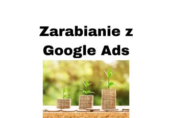 Zarabianie na reklamach Google w Internecie, na stronie blogu i YouTube?