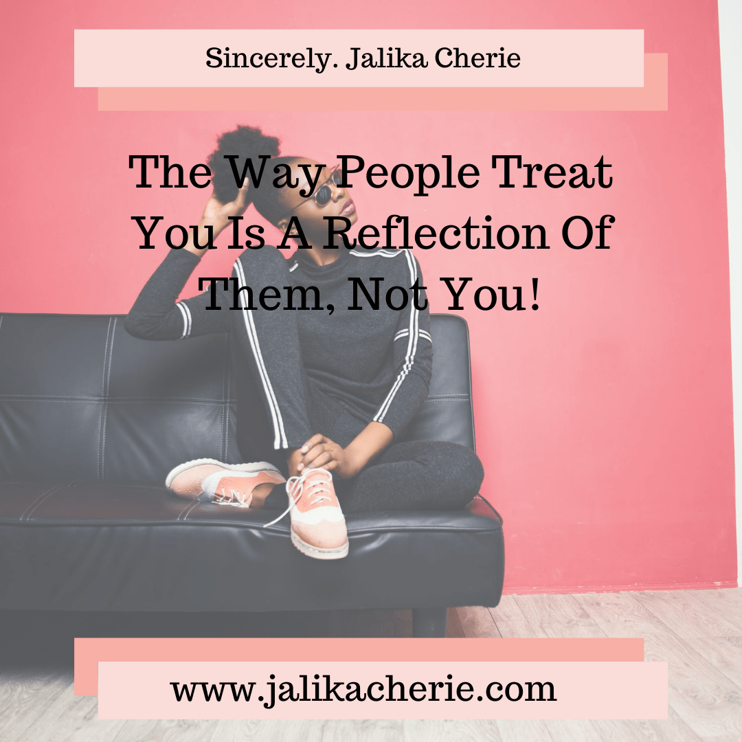The Way People Treat You Is A Reflection Of Them, Not You!