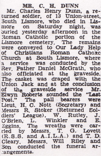 """Mr Charles Henry Dunn, a returned soldier, of 13 Union street, South Lismore who died in Lismore on Saturday night, was buried yesterday afternoon in the roman Catholic portion of the Lismore cemetery. The remains were conveyed to our Lady Help of Christians Roman Catholic Church at South Lismore, where a service was conducted by the Rev. Father Daniel McGrath, who also officiated at the graveside. The casket was draped with the Union Jack and at the conclusion of the graveside service Mr. Elwyn Roberts sounded the """"Last Post""""."""