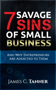 chasing chickens,the 7 savage sins,savage sins of small business,sins of small business,why entrepreneurs are addicted to them,james c tanner