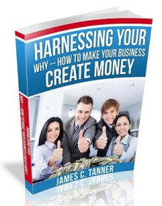 harnessing your why,how to make your business create money,james c tanner